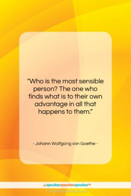 """Johann Wolfgang von Goethe quote: """"Who is the most sensible person? The…""""- at QuotesQuotesQuotes.com"""