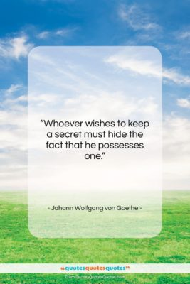 """Johann Wolfgang von Goethe quote: """"Whoever wishes to keep a secret must…""""- at QuotesQuotesQuotes.com"""