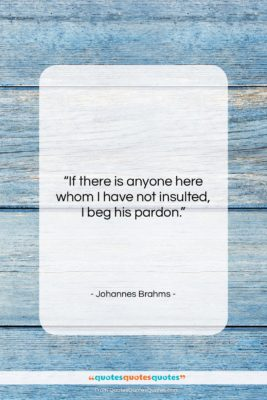 """Johannes Brahms quote: """"If there is anyone here whom I…""""- at QuotesQuotesQuotes.com"""