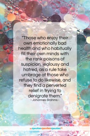 """Johannes Brahms quote: """"Those who enjoy their own emotionally bad…""""- at QuotesQuotesQuotes.com"""