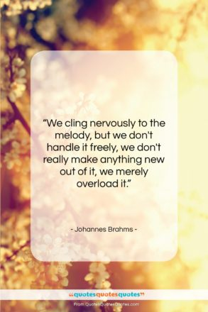 """Johannes Brahms quote: """"We cling nervously to the melody, but…""""- at QuotesQuotesQuotes.com"""