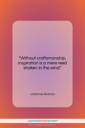 """Johannes Brahms quote: """"Without craftsmanship, inspiration is a mere reed…""""- at QuotesQuotesQuotes.com"""