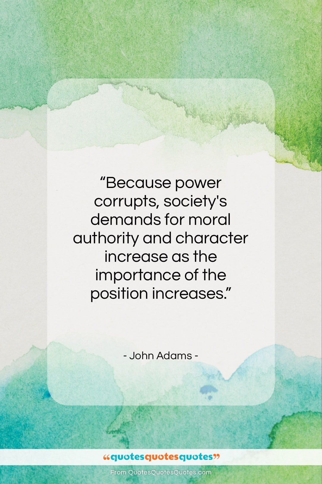"""John Adams quote: """"Because power corrupts, society's demands for moral…""""- at QuotesQuotesQuotes.com"""
