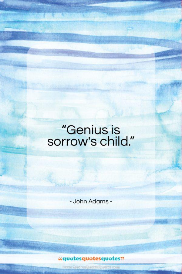 """John Adams quote: """"Genius is sorrow's child…""""- at QuotesQuotesQuotes.com"""