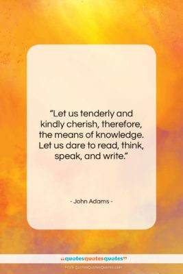 "John Adams quote: ""Let us tenderly and kindly cherish, therefore,…""- at QuotesQuotesQuotes.com"