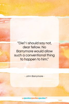 """John Barrymore quote: """"Die? I should say not, dear fellow….""""- at QuotesQuotesQuotes.com"""