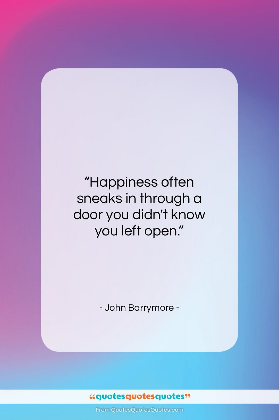 """John Barrymore quote: """"Happiness often sneaks in through a door…""""- at QuotesQuotesQuotes.com"""
