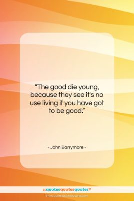 """John Barrymore quote: """"The good die young, because they see…""""- at QuotesQuotesQuotes.com"""