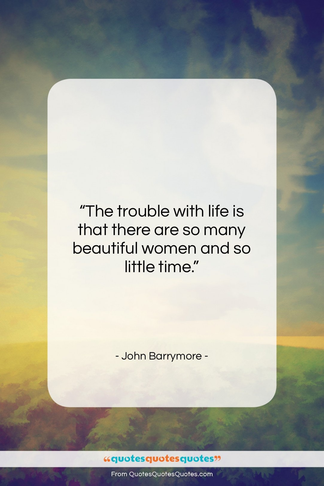 """John Barrymore quote: """"The trouble with life is that there…""""- at QuotesQuotesQuotes.com"""