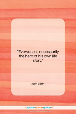 "John Barth quote: ""Everyone is necessarily the hero of his…""- at QuotesQuotesQuotes.com"
