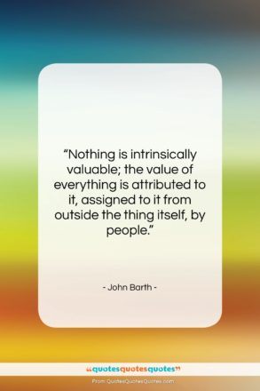 "John Barth quote: ""Nothing is intrinsically valuable; the value of…""- at QuotesQuotesQuotes.com"