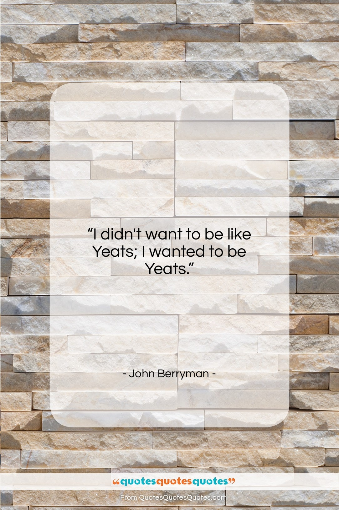 """John Berryman quote: """"I didn't want to be like Yeats;…""""- at QuotesQuotesQuotes.com"""