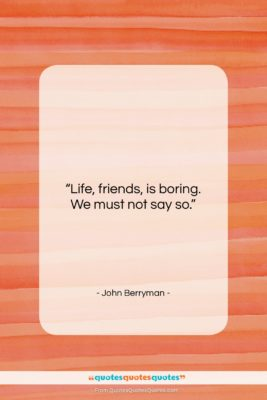 """John Berryman quote: """"Life, friends, is boring. We must not…""""- at QuotesQuotesQuotes.com"""