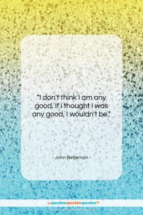 """John Betjeman quote: """"I don't think I am any good….""""- at QuotesQuotesQuotes.com"""