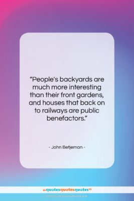 """John Betjeman quote: """"People's backyards are much more interesting than…""""- at QuotesQuotesQuotes.com"""