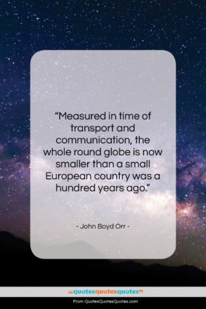 """John Boyd Orr quote: """"Measured in time of transport and communication,…""""- at QuotesQuotesQuotes.com"""