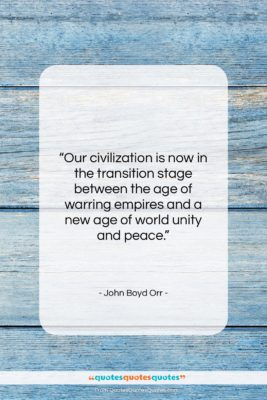 """John Boyd Orr quote: """"Our civilization is now in the transition…""""- at QuotesQuotesQuotes.com"""