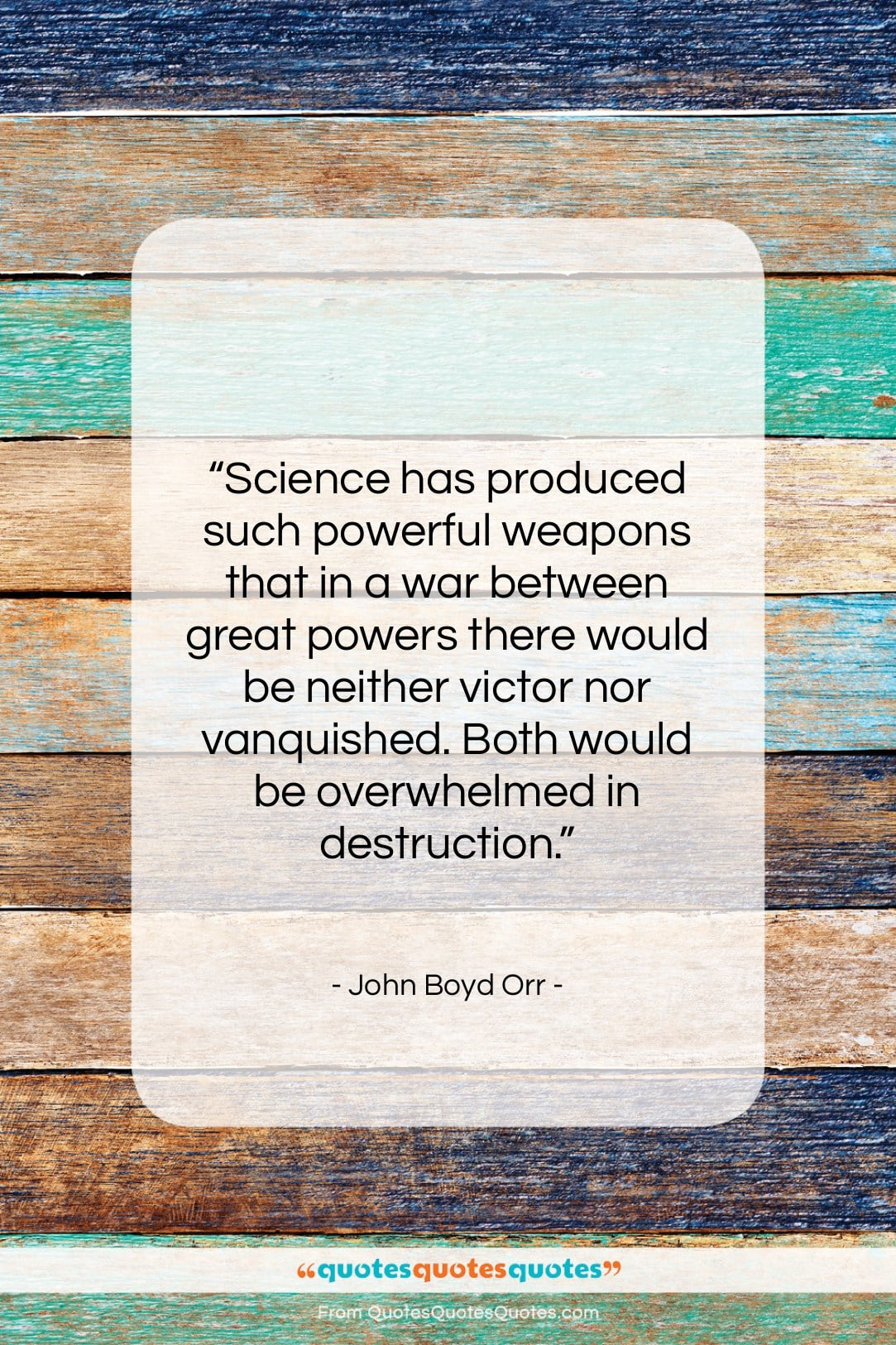 """John Boyd Orr quote: """"Science has produced such powerful weapons that…""""- at QuotesQuotesQuotes.com"""
