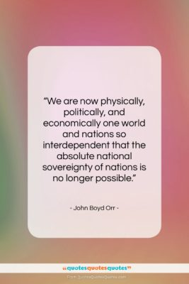 """John Boyd Orr quote: """"We are now physically, politically, and economically…""""- at QuotesQuotesQuotes.com"""