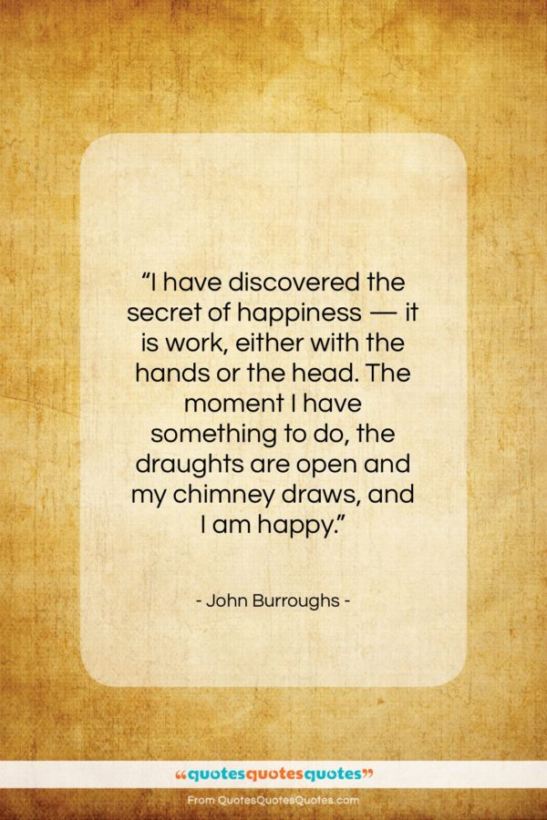 "John Burroughs quote: ""I have discovered the secret of happiness…""- at QuotesQuotesQuotes.com"