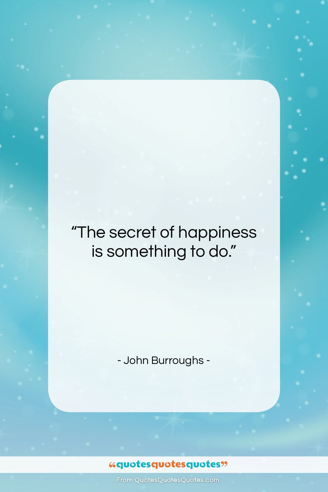 """John Burroughs quote: """"The secret of happiness is something to…""""- at QuotesQuotesQuotes.com"""