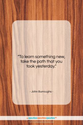 """John Burroughs quote: """"To learn something new, take the path…""""- at QuotesQuotesQuotes.com"""