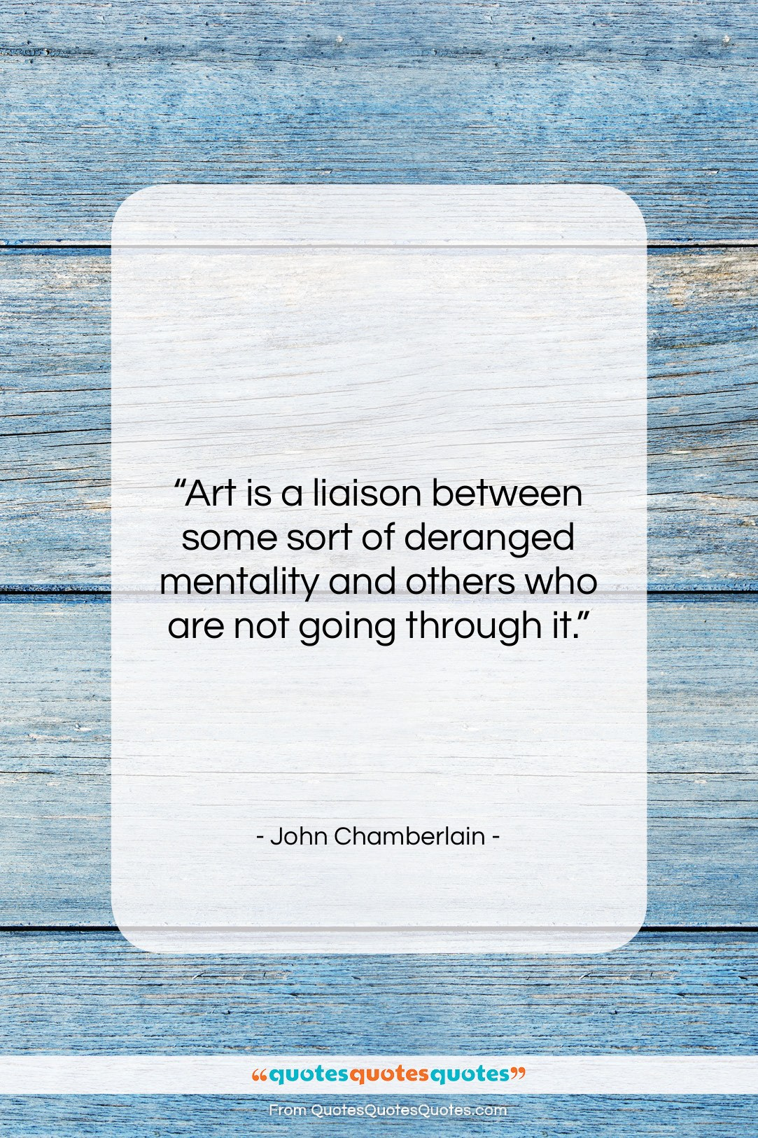 """John Chamberlain quote: """"Art is a liaison between some sort…""""- at QuotesQuotesQuotes.com"""