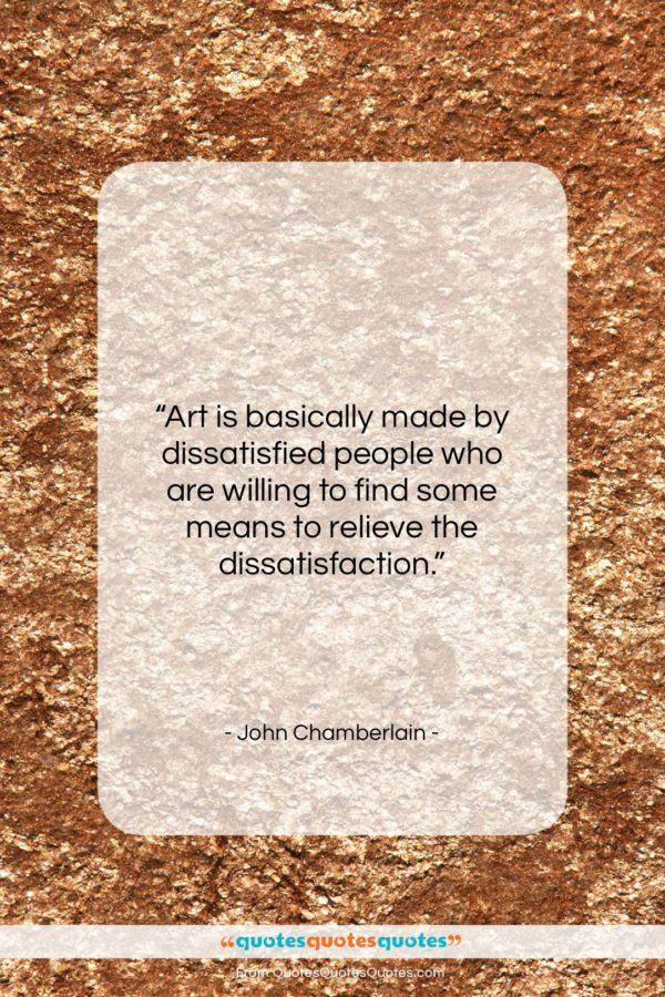 """John Chamberlain quote: """"Art is basically made by dissatisfied people…""""- at QuotesQuotesQuotes.com"""