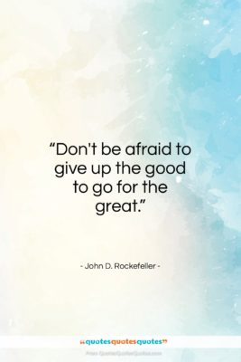 """John D. Rockefeller quote: """"Don't be afraid to give up the good…""""- at QuotesQuotesQuotes.com"""