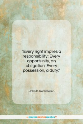 """John D. Rockefeller quote: """"Every right implies a responsibility; Every opportunity,…""""- at QuotesQuotesQuotes.com"""