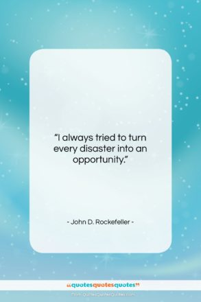 "John D. Rockefeller quote: ""I always tried to turn every disaster into an opportunity.""- at QuotesQuotesQuotes.com"