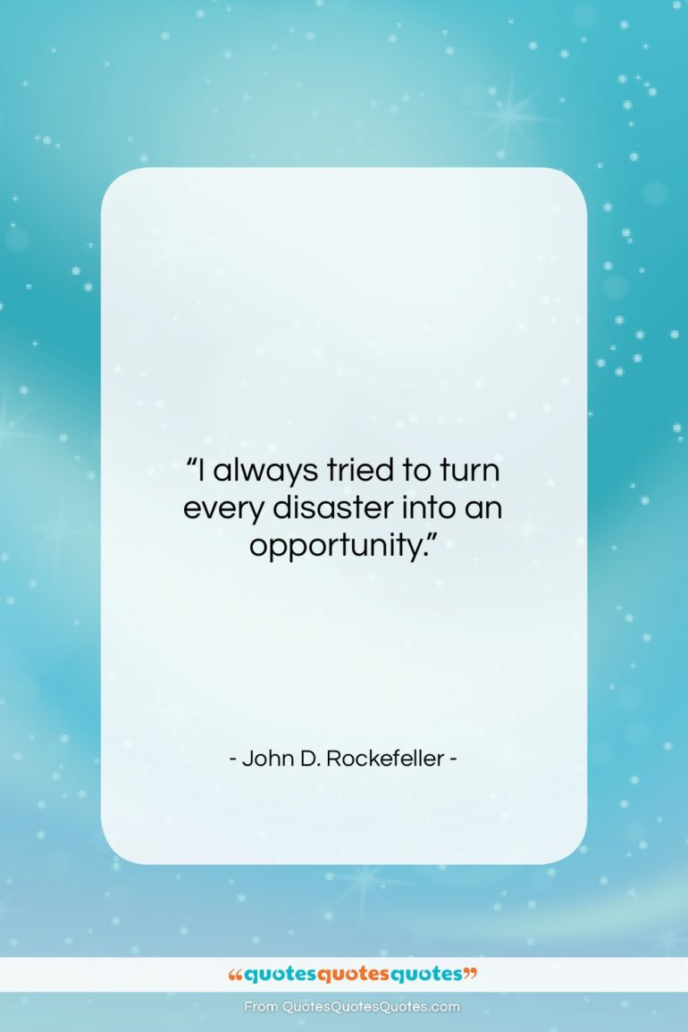 """John D. Rockefeller quote: """"I always tried to turn every disaster into an opportunity.""""- at QuotesQuotesQuotes.com"""