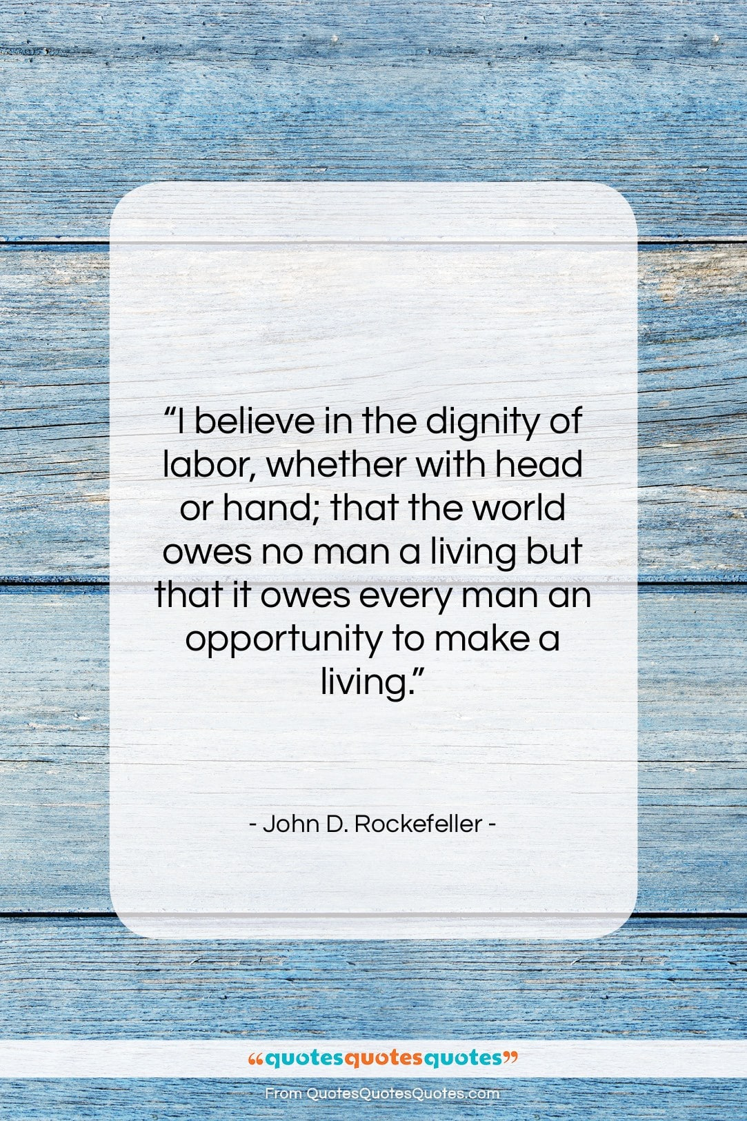 """John D. Rockefeller quote: """"I believe in the dignity of labor,…""""- at QuotesQuotesQuotes.com"""