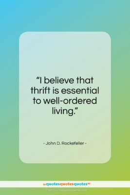 """John D. Rockefeller quote: """"I believe that thrift is essential…""""- at QuotesQuotesQuotes.com"""