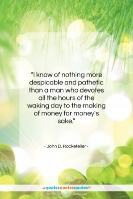 """John D. Rockefeller quote: """"I know of nothing more despicable and…""""- at QuotesQuotesQuotes.com"""