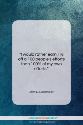 "John D. Rockefeller quote: ""I would rather earn 1% off a…""- at QuotesQuotesQuotes.com"