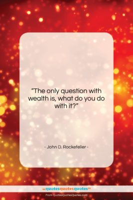"""John D. Rockefeller quote: """"The only question with wealth is, what…""""- at QuotesQuotesQuotes.com"""