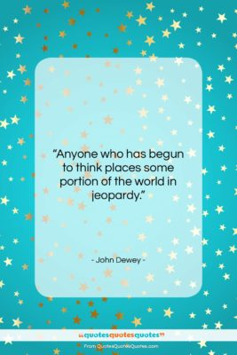 """John Dewey quote: """"Anyone who has begun to think places…""""- at QuotesQuotesQuotes.com"""