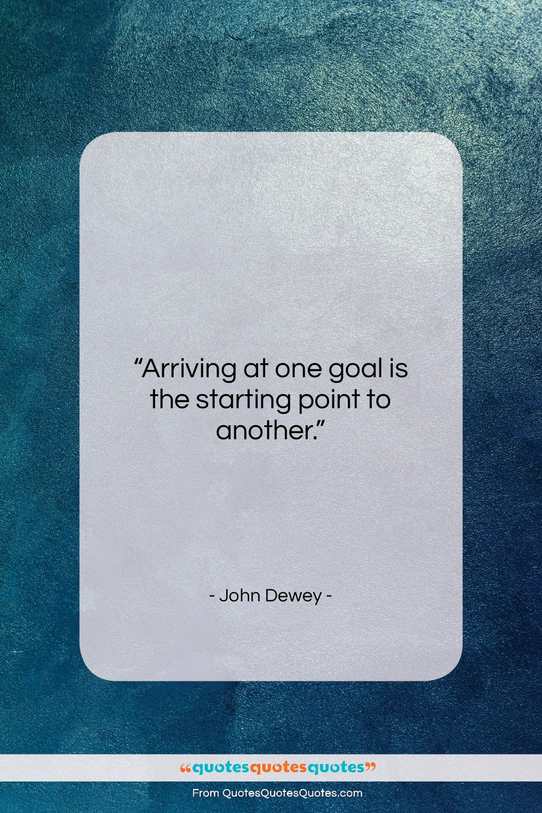 """John Dewey quote: """"Arriving at one goal is the starting…""""- at QuotesQuotesQuotes.com"""