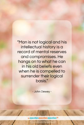 """John Dewey quote: """"Man is not logical and his intellectual…""""- at QuotesQuotesQuotes.com"""
