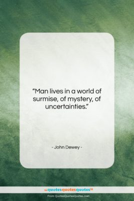 """John Dewey quote: """"Man lives in a world of surmise,…""""- at QuotesQuotesQuotes.com"""