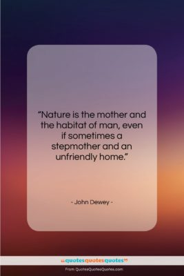 """John Dewey quote: """"Nature is the mother and the habitat…""""- at QuotesQuotesQuotes.com"""