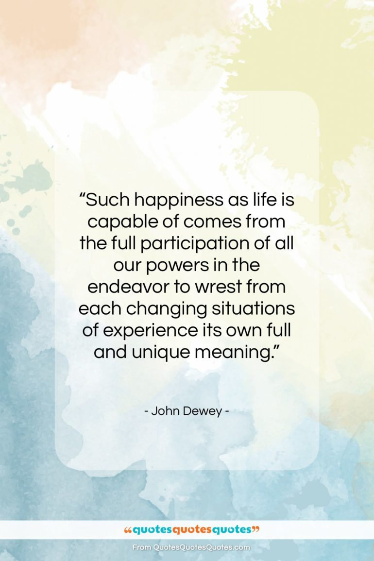"""John Dewey quote: """"Such happiness as life is capable of…""""- at QuotesQuotesQuotes.com"""
