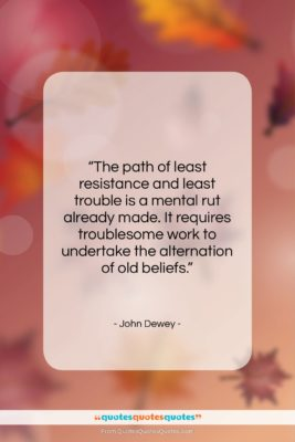 """John Dewey quote: """"The path of least resistance and least…""""- at QuotesQuotesQuotes.com"""