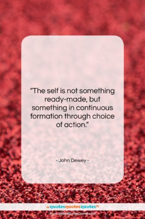 """John Dewey quote: """"The self is not something ready-made, but…""""- at QuotesQuotesQuotes.com"""