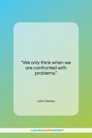 """John Dewey quote: """"We only think when we are confronted…""""- at QuotesQuotesQuotes.com"""