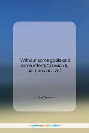 """John Dewey quote: """"Without some goals and some efforts to…""""- at QuotesQuotesQuotes.com"""