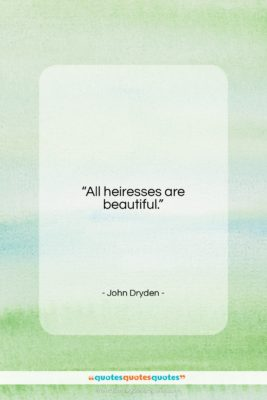 """John Dryden quote: """"All heiresses are beautiful….""""- at QuotesQuotesQuotes.com"""