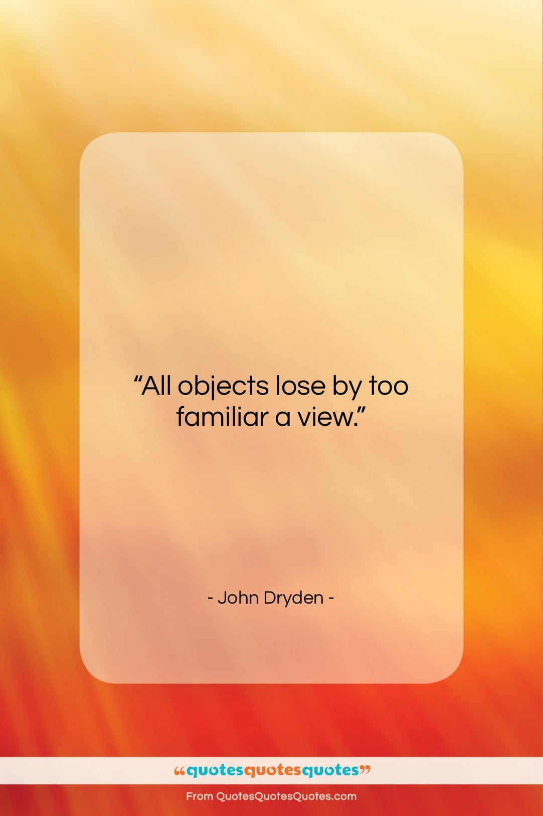 """John Dryden quote: """"All objects lose by too familiar a…""""- at QuotesQuotesQuotes.com"""