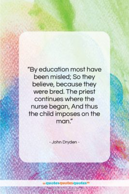 """John Dryden quote: """"By education most have been misled; So…""""- at QuotesQuotesQuotes.com"""